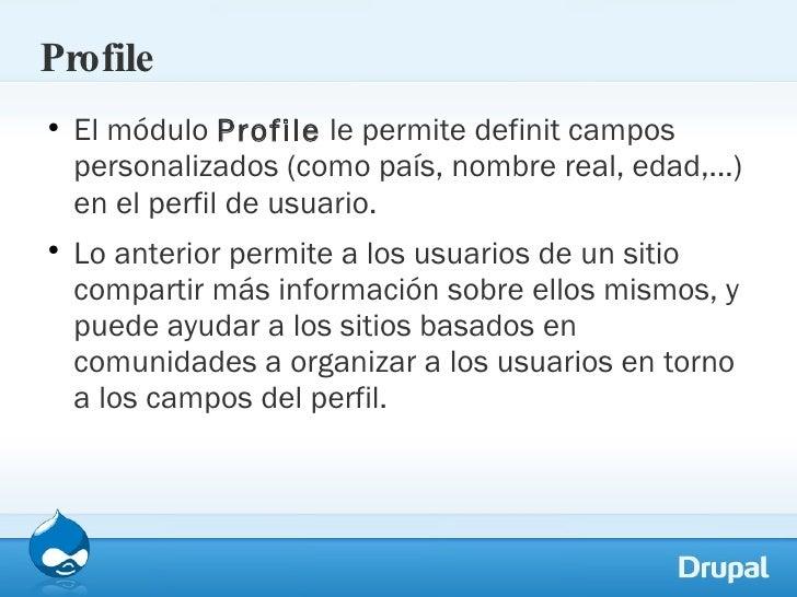 Profile <ul><li>El módulo  Profile  le permite definit campos personalizados (como país, nombre real, edad,...) en el perf...