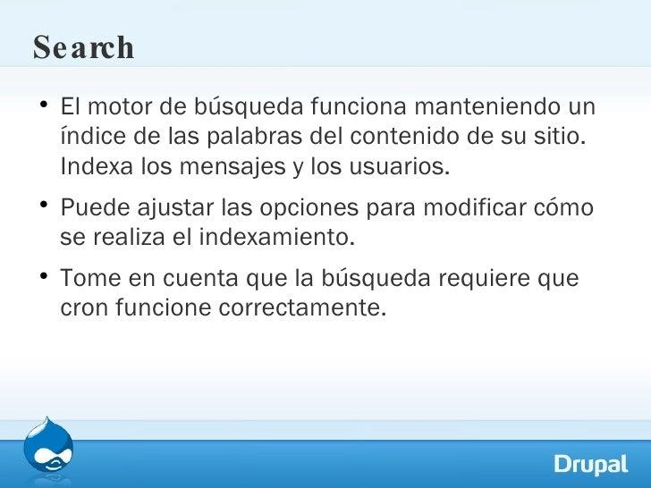 Search <ul><li>El motor de búsqueda funciona manteniendo un índice de las palabras del contenido de su sitio. Indexa los m...