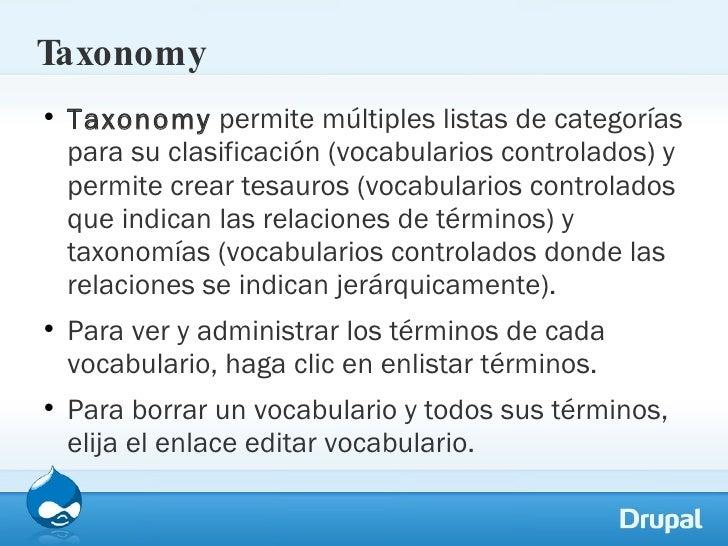 Taxonomy <ul><li>Taxonomy  permite múltiples listas de categorías para su clasificación (vocabularios controlados) y permi...