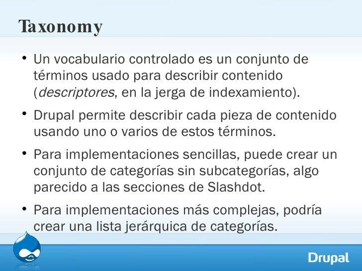 Taxonomy <ul><li>Un vocabulario controlado es un conjunto de términos usado para describir contenido ( descriptores , en l...