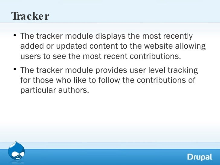 Tracker <ul><li>The tracker module displays the most recently added or updated content to the website allowing users to se...