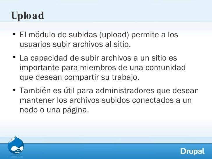 Upload <ul><li>El módulo de subidas (upload) permite a los usuarios subir archivos al sitio.  </li></ul><ul><li>La capacid...