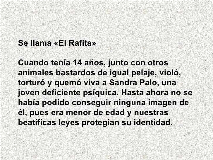 Se llama   «El Rafita»    Cuando tenía 14 años, junto con otros animales bastardos de igual pelaje, violó, torturó ...