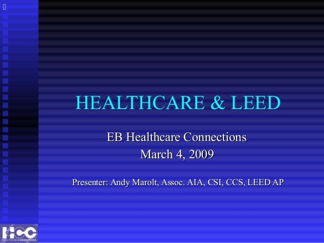 HEALTHCARE & LEED EB Healthcare ConnectionsEB Healthcare Connections March 4, 2009March 4, 2009 Presenter: Andy Marolt, As...