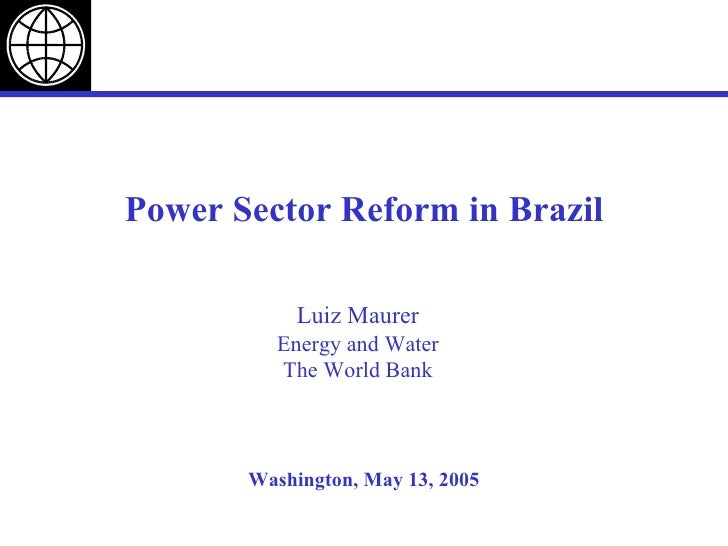 Washington, May 13, 2005 Power Sector Reform in Brazil Luiz Maurer Energy and Water The World Bank