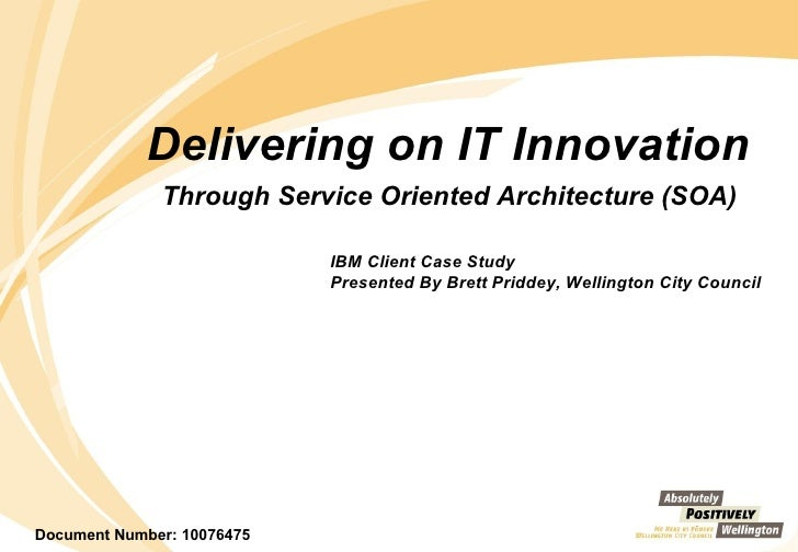 Delivering on IT Innovation  Through Service Oriented Architecture (SOA)   IBM Client Case Study  Presented By Brett Pridd...