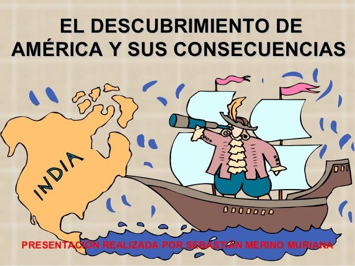EL DESCUBRIMIENTO DE AMÉRICA Y SUS CONSECUENCIAS PRESENTACIÓN REALIZADA POR SEBASTIÁN MERINO MURIANA