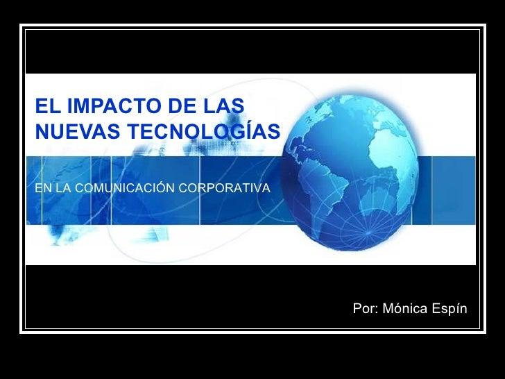 EL IMPACTO DE LAS NUEVAS TECNOLOGÍAS  Por: Mónica Espín EN LA COMUNICACIÓN CORPORATIVA