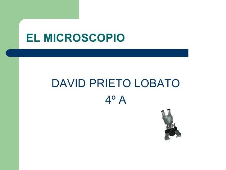 EL MICROSCOPIO <ul><li>DAVID PRIETO LOBATO </li></ul><ul><li>4º A </li></ul>