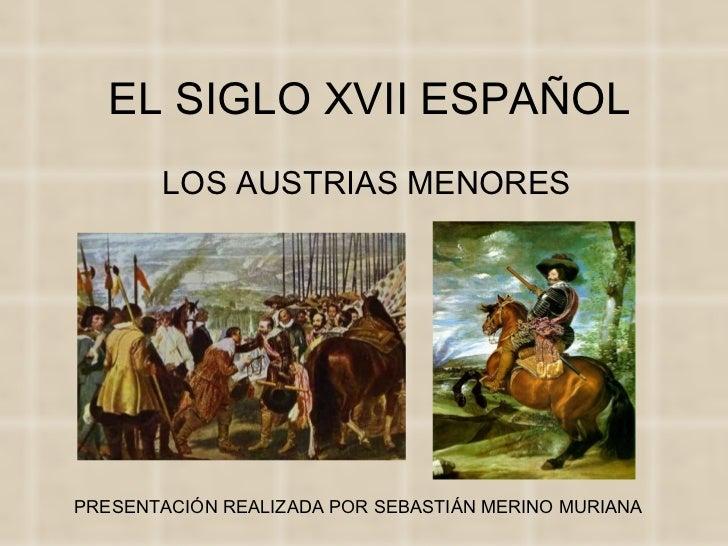 EL SIGLO XVII ESPAÑOL LOS AUSTRIAS MENORES PRESENTACIÓN REALIZADA POR SEBASTIÁN MERINO MURIANA