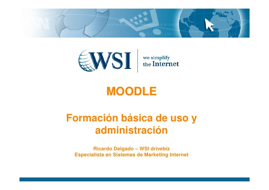 MOODLE  Formación básica de uso y      administración         Ricardo Delgado – WSI drivebiz  Especialista en Sistemas de ...