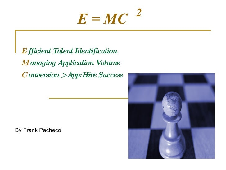E  fficient Talent Identification M  anaging Application Volume C  onversion > App:Hire Success 2 E = MC