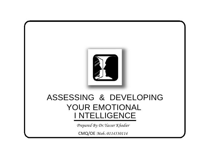 ASSESSING & DEVELOPING YOUR EMOTIONAL  I NTELLIGENCE  Prepared By Dr.Yasser Khodier CMQ/OE  Mob.:0114530114