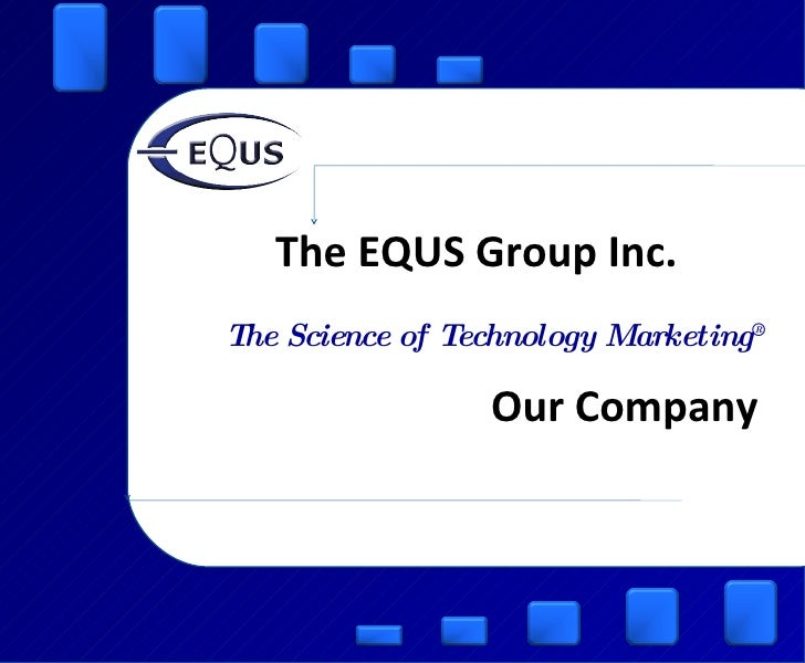 The EQUS Group Inc. The Science of Technology Marketing ® Our Company