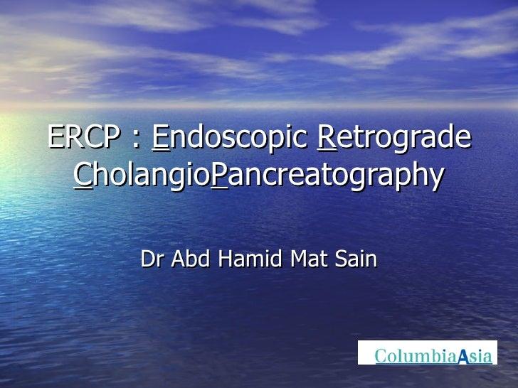 ERCP :  E ndoscopic  R etrograde  C holangio P ancreatography Dr Abd Hamid Mat Sain