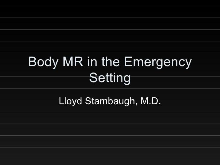 Body MR in the Emergency Setting Lloyd Stambaugh, M.D.