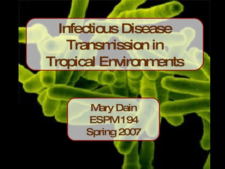 Infectious Disease Transmission in Tropical Environments Mary Dain ESPM 194 Spring 2007