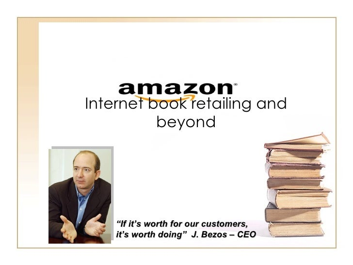 "Internet book retailing and beyond "" If it's worth for our customers, it's worth doing""  J. Bezos – CEO"