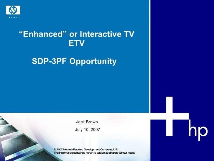 """ Enhanced"" or Interactive TV ETV SDP-3PF Opportunity  © 2007 Hewlett-Packard Development Company, L.P.  The information c..."