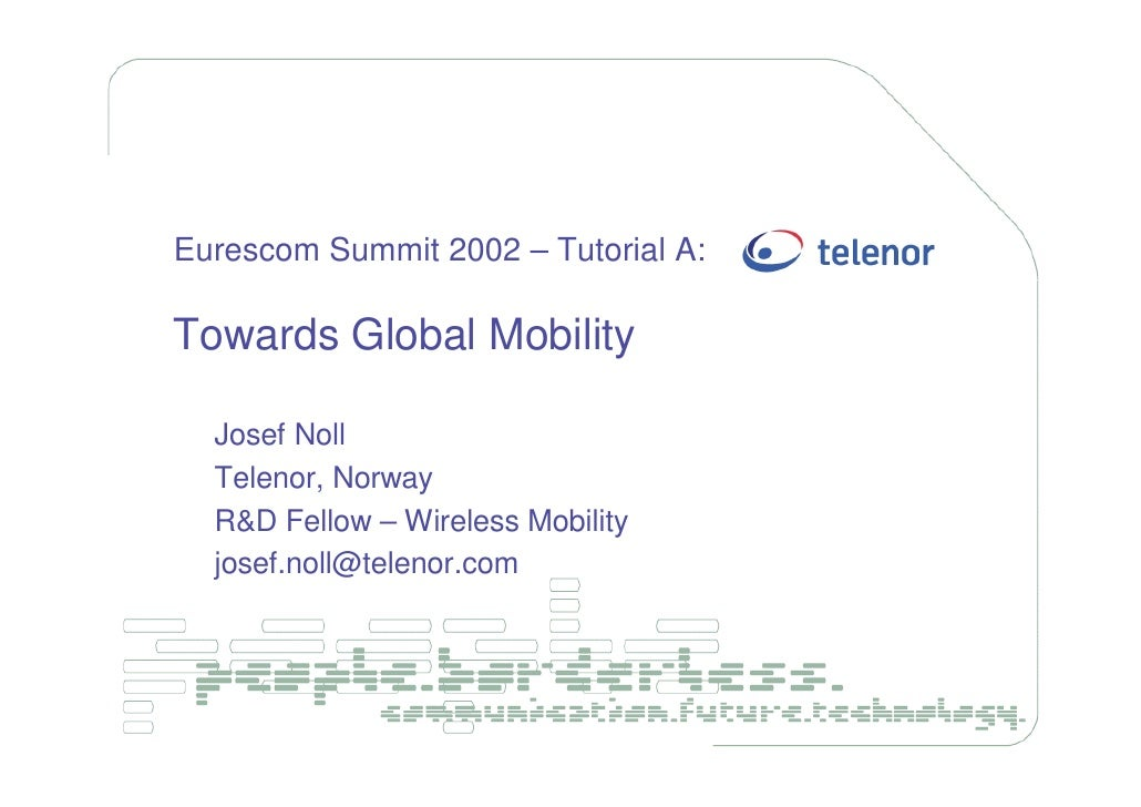 Eurescom Summit 2002 – Tutorial A:  Towards Global Mobility    Josef Noll   Telenor, Norway   R&D Fellow – Wireless Mobili...