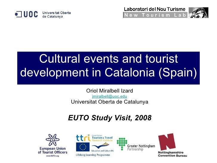 Cultural events and tourist development in Catalonia (Spain) Oriol Miralbell Izard [email_address] Universitat Oberta de C...