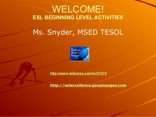 WELCOME! ESL BEGINNING LEVEL ACTIVITIES Ms. Snyder, MSED TESOL http://www.talkshoe.com/tc/21274 http://eslexcellence.googl...