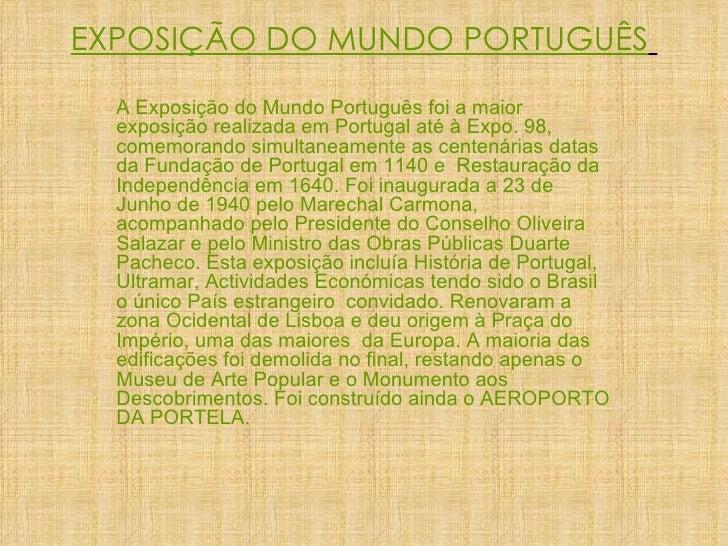 EXPOSIÇÃO DO MUNDO PORTUGUÊS   A Exposição do Mundo Português foi a maior exposição realizada em Portugal até à Expo. 98, ...