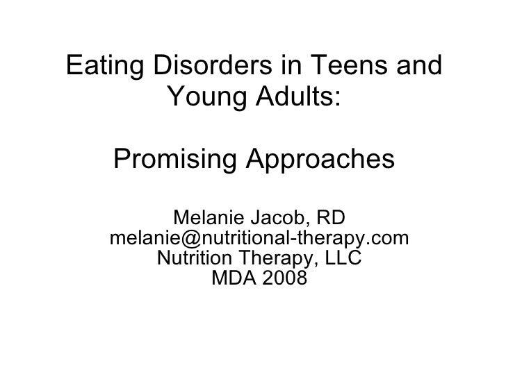 Eating Disorders in Teens and Young Adults: Promising Approaches <ul><ul><li>Melanie Jacob, RD </li></ul></ul><ul><ul><li>...