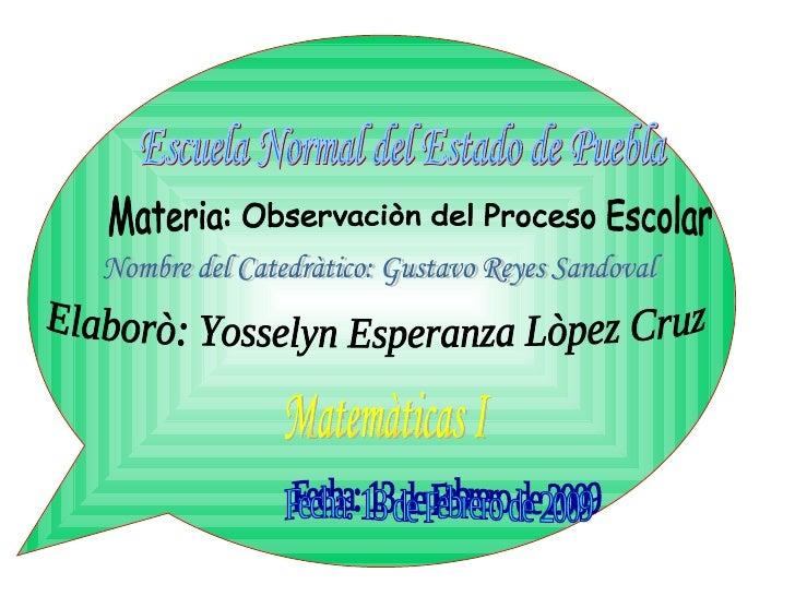 Escuela Normal del Estado de Puebla Materia: Observaciòn del Proceso Escolar Elaborò: Yosselyn Esperanza Lòpez Cruz Fecha:...