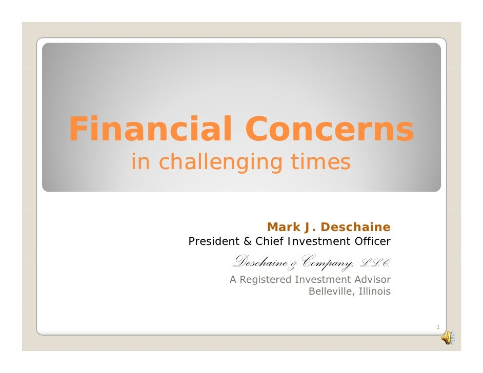 Financial Concerns  i    il    in challenging times                         Mark J. Deschaine         President & Chief In...