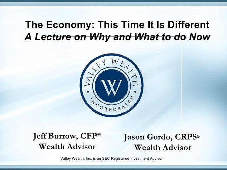 The Economy: This Time It Is Different A Lecture on Why and What to do Now Jeff Burrow, CFP ® Wealth Advisor Jason Gordo, ...
