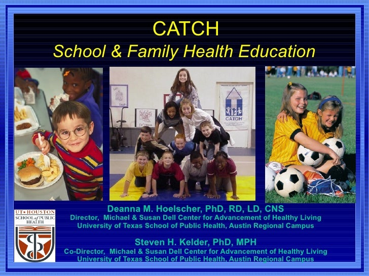 CATCH School & Family Health Education   Deanna M. Hoelscher, PhD, RD, LD, CNS Director,  Michael & Susan Dell Center for ...