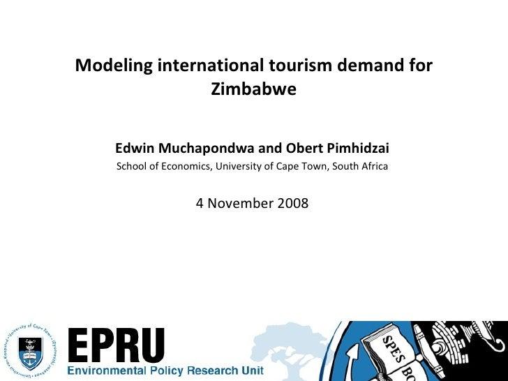 Modeling international tourism demand for Zimbabwe <ul><li>Edwin Muchapondwa and Obert Pimhidzai </li></ul><ul><li>School ...