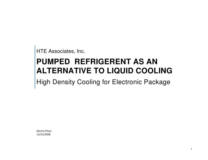 HTE Associates, Inc.  PUMPED REFRIGERENT AS AN ALTERNATIVE TO LIQUID COOLING High Density Cooling for Electronic Package  ...