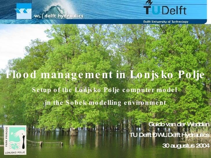 Flood management in Lonjsko Polje Setup of the Lonjsko Polje computer model  in the Sobek modelling environment Guido van ...