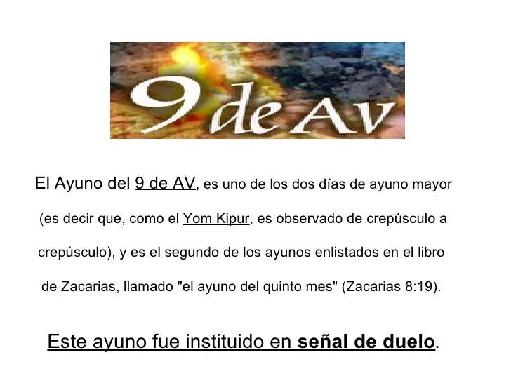 El Ayuno del  9 de AV , es uno de los dos días de ayuno mayor  (es decir que, como el  Yom Kipur , es observado de crepúsc...