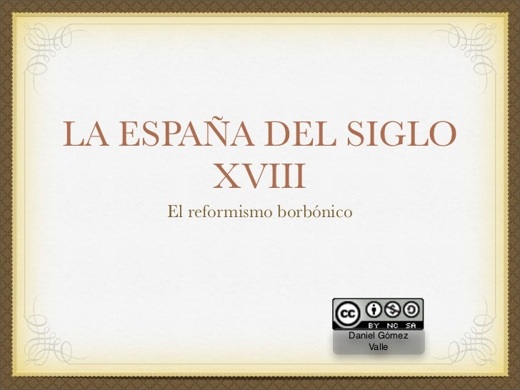LA ESPAÑA DEL SIGLO        XVIII      El reformismo borbónico                                Daniel Gómez                 ...