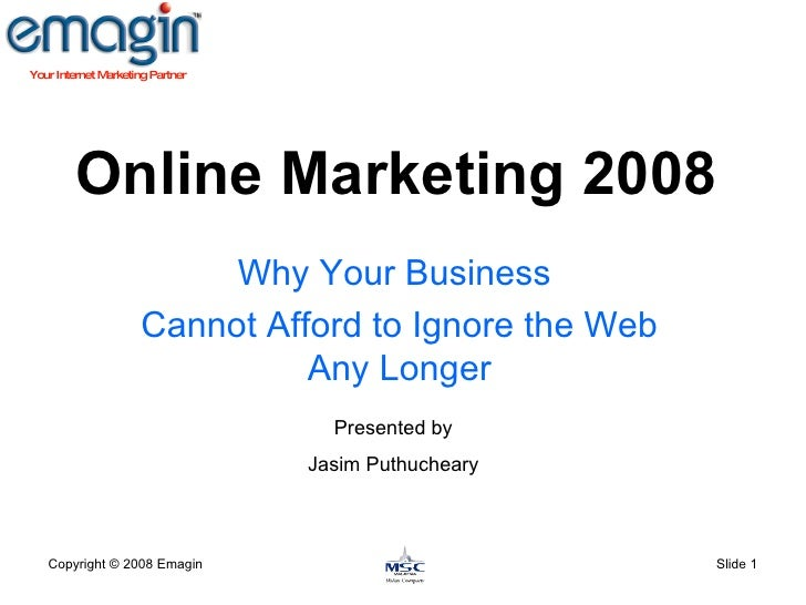 Online Marketing 2008 Why Your Business  Cannot Afford to Ignore the Web Any Longer Copyright  © 2008 Emagin Slide  Presen...