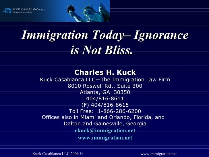 Immigration Today– Ignorance is Not Bliss.  Charles H. Kuck Kuck Casablanca LLC—The Immigration Law Firm 8010 Roswell Rd.,...