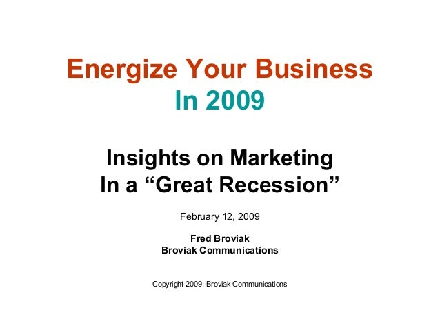 "Insights on Marketing In a ""Great Recession"" February 12, 2009 Fred Broviak Broviak Communications Copyright 2009: Broviak..."