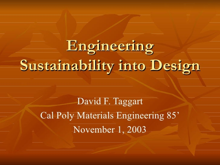 Engineering Sustainability into Design David F. Taggart Cal Poly Materials Engineering 85' November 1, 2003