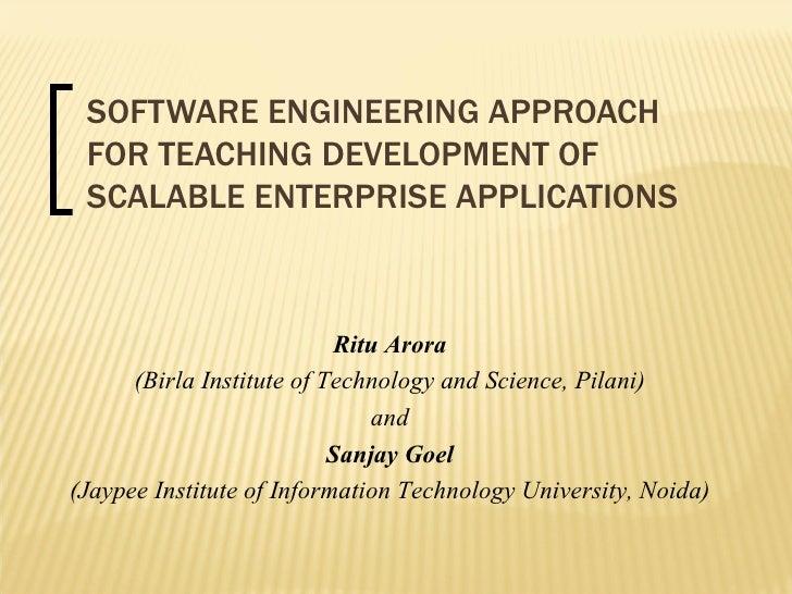 SOFTWARE ENGINEERING APPROACH FOR TEACHING DEVELOPMENT OF SCALABLE ENTERPRISE APPLICATIONS Ritu Arora (Birla Institute of ...