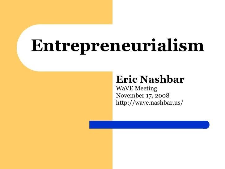 Entrepreneurialism Eric Nashbar WaVE Meeting November 17, 2008 http://wave.nashbar.us/