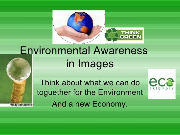 Environmental Awareness  in Images Think about what we can do toguether for the Environment And a new Economy.