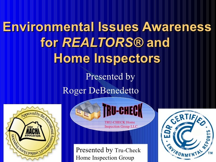 Environmental Issues Awareness for  REALTORS ®  and  Home Inspectors Presented by Roger DeBenedetto  Presented by  Tru-Che...