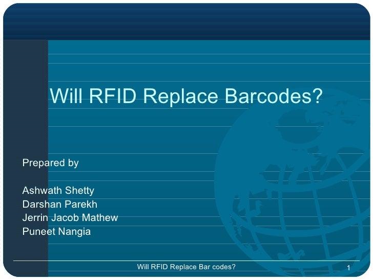 Will RFID Replace Barcodes? <ul><li>Prepared by </li></ul><ul><li>Ashwath Shetty </li></ul><ul><li>Darshan Parekh </li></u...