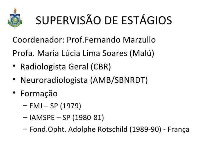 SUPERVISÃO DE ESTÁGIOS <ul><li>Coordenador: Prof.Fernando Marzullo </li></ul><ul><li>Profa. Maria Lúcia Lima Soares (Malú)...