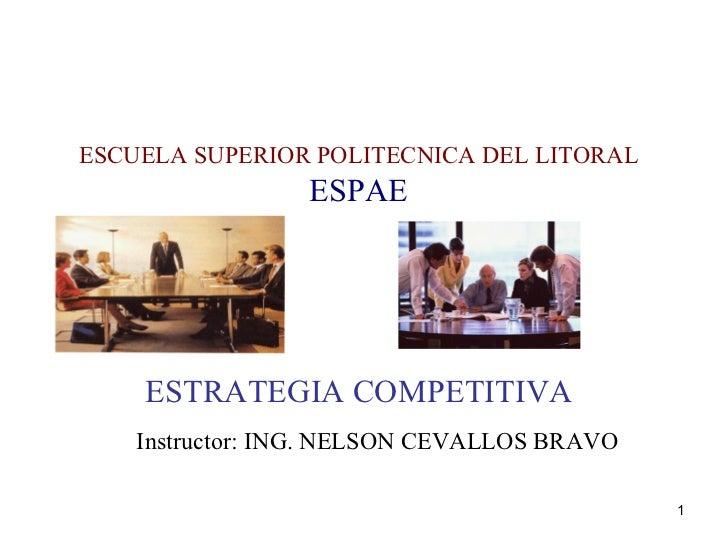 ESCUELA SUPERIOR POLITECNICA DEL LITORAL ESPAE    ESTRATEGIA COMPETITIVA Instructor: ING. NELSON CEVALLOS BRAVO