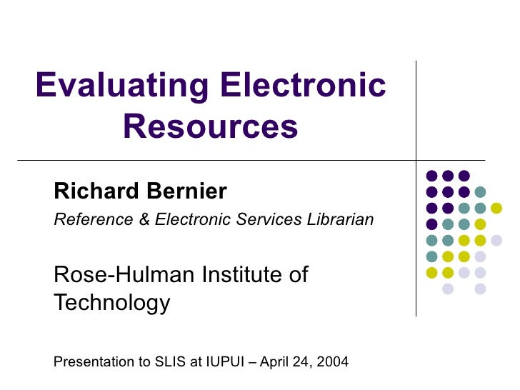 Evaluating Electronic Resources Richard Bernier Reference & Electronic Services Librarian Rose-Hulman Institute of Technol...