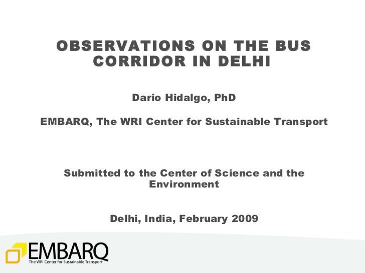 OBSERVATIONS ON THE BUS CORRIDOR IN DELHI   Dario Hidalgo, PhD EMBARQ, The WRI Center for Sustainable Transport Submitted ...